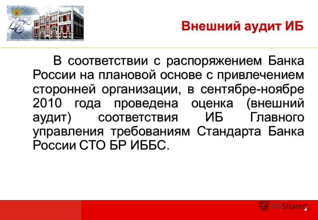 44 Внешний аудит ИБ В соответствии с распоряжением Банка России на плановой основе с привлечением сторонней организации, в сентябре-ноябре 2010 года проведена оценка (внешний аудит) соответствия ИБ Главного управления требованиям Стандарта Банка Росс