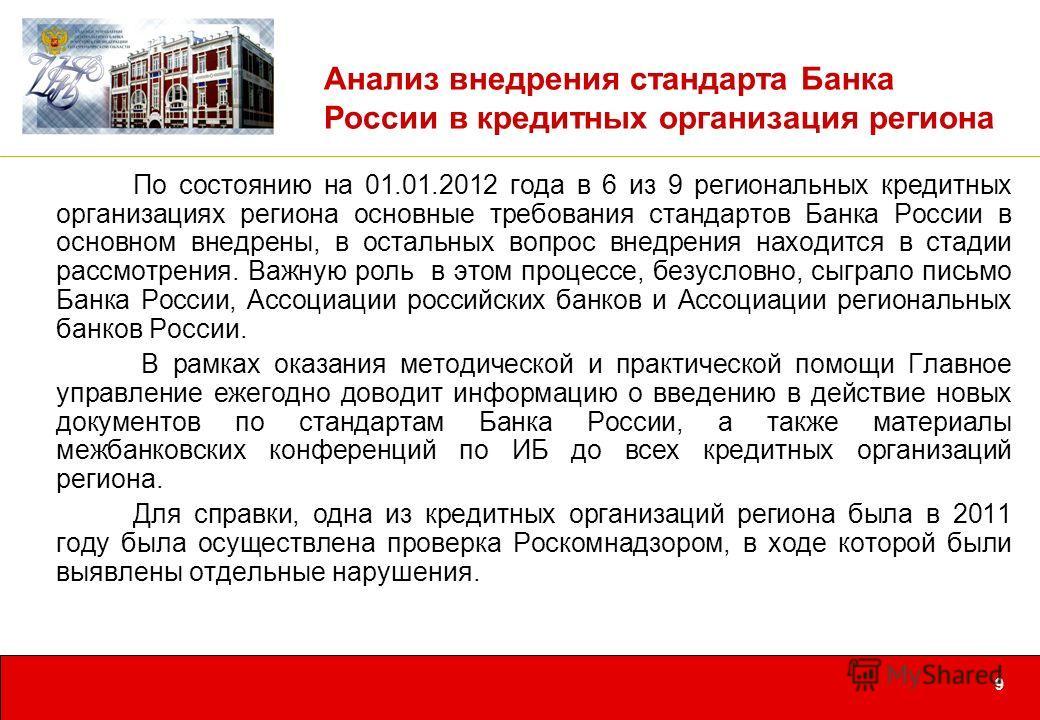 9 Анализ внедрения стандарта Банка России в кредитных организация региона По состоянию на 01.01.2012 года в 6 из 9 региональных кредитных организациях региона основные требования стандартов Банка России в основном внедрены, в остальных вопрос внедрен