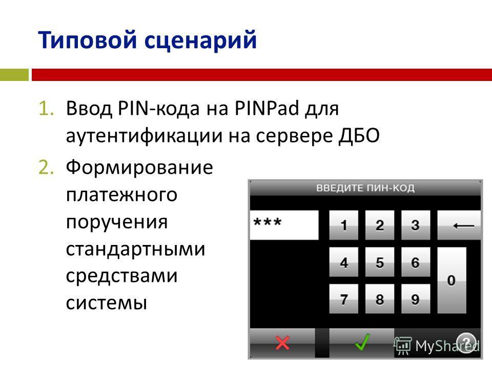 Типовой сценарий 1.Ввод PIN-кода на PINPad для аутентификации на сервере ДБО 2.Формирование платежного поручения стандартными средствами системы
