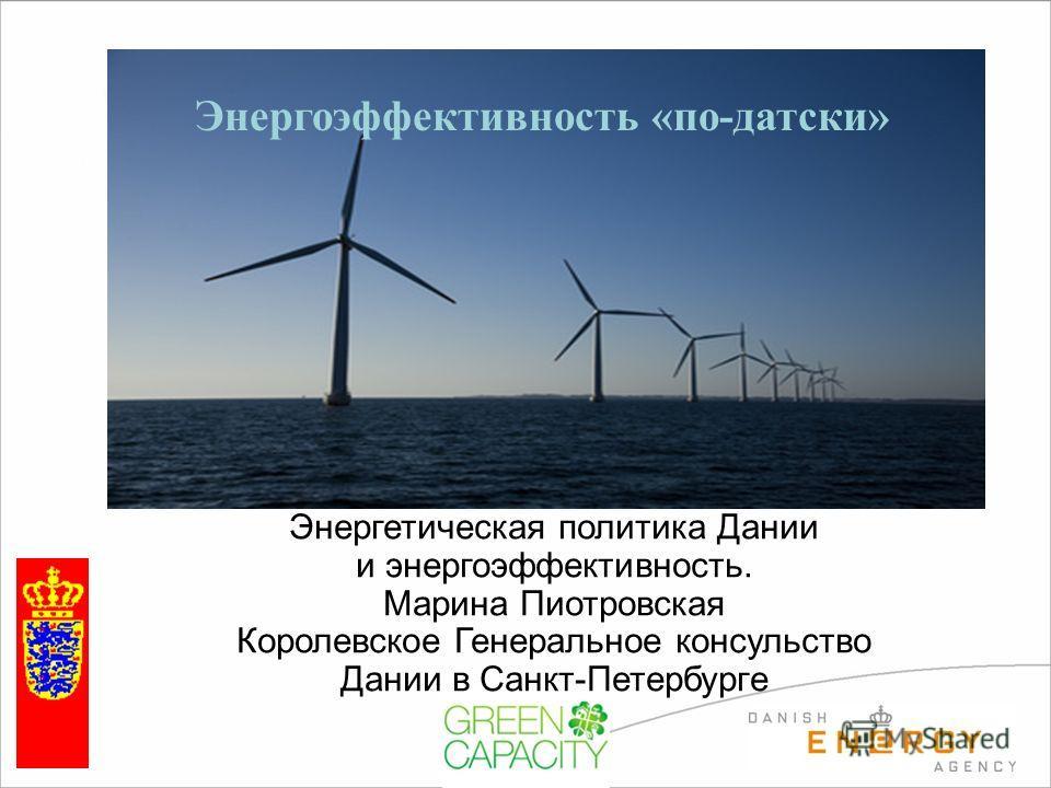 Consul Klaus Sørensen Royal Danish Consulate General Энергетическая политика Дании и энергоэффективность. Марина Пиотровская Королевское Генеральное консульство Дании в Санкт-Петербурге Энергоэффективность «по-датски»