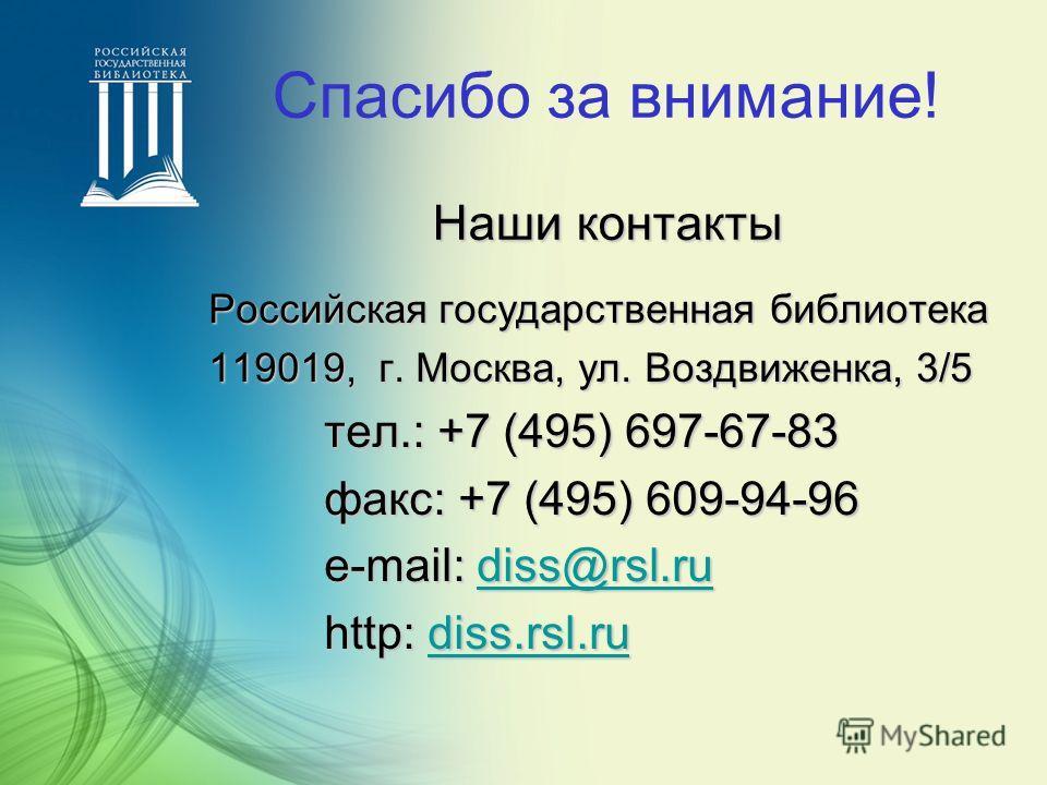 Наши контакты Спасибо за внимание! Наши контакты Российская государственная библиотека 119019, г. Москва, ул. Воздвиженка, 3/5 тел.: +7 (495) 697-67-83 факс: +7 (495) 609-94-96 e-mail: d d d d d iiii ssss ssss @@@@ rrrr ssss llll.... rrrr uuuu http: