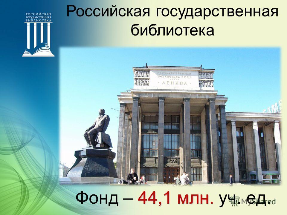 44,1 млн Фонд – 44,1 млн. уч. ед. Российская государственная библиотека