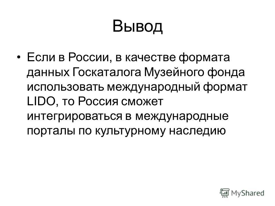 Вывод Если в России, в качестве формата данных Госкаталога Музейного фонда использовать международный формат LIDO, то Россия сможет интегрироваться в международные порталы по культурному наследию