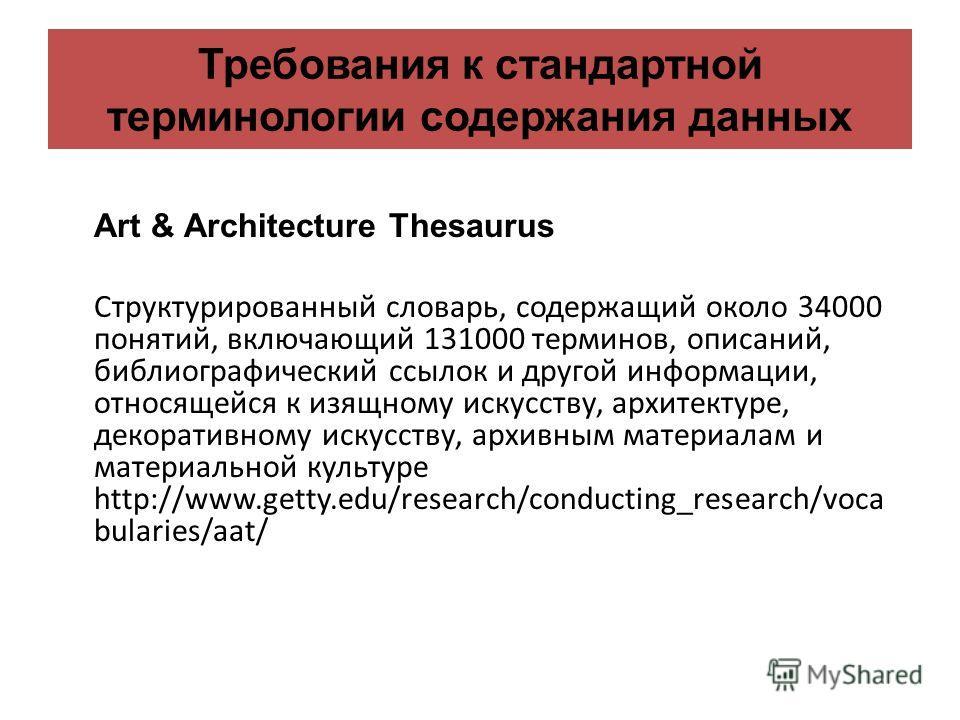 Требования к стандартной терминологии содержания данных Art & Architecture Thesaurus Структурированный словарь, содержащий около 34000 понятий, включающий 131000 терминов, описаний, библиографический ссылок и другой информации, относящейся к изящному