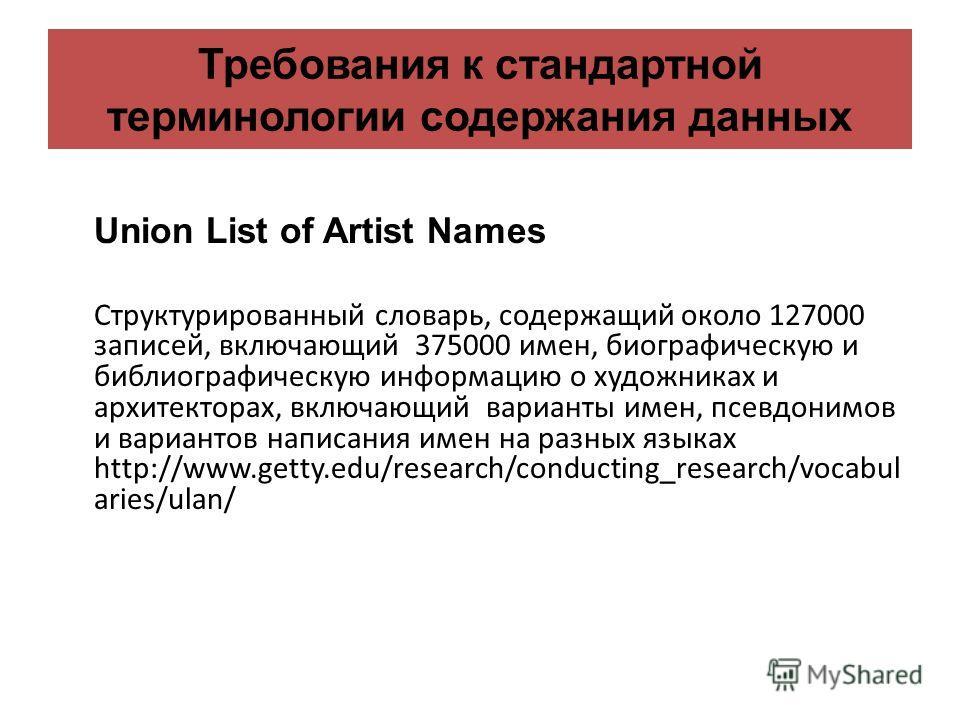Требования к стандартной терминологии содержания данных Union List of Artist Names Структурированный словарь, содержащий около 127000 записей, включающий 375000 имен, биографическую и библиографическую информацию о художниках и архитекторах, включающ