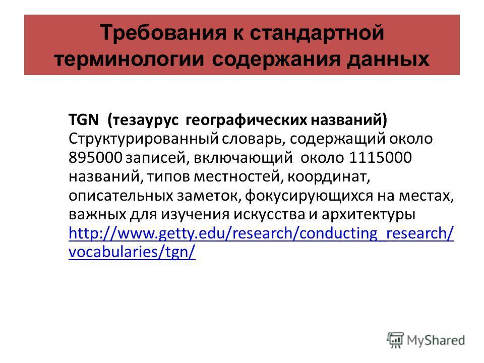Требования к стандартной терминологии содержания данных TGN (тезаурус географических названий) Структурированный словарь, содержащий около 895000 записей, включающий около 1115000 названий, типов местностей, координат, описательных заметок, фокусирую