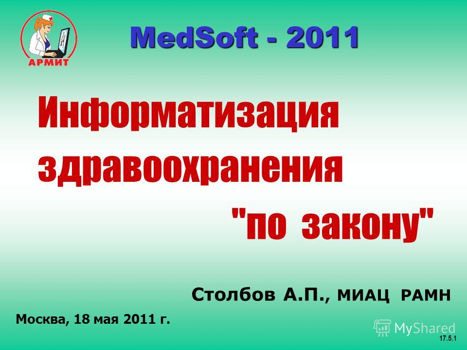 Столбов А.П., МИАЦ РАМН Москва, 18 мая 2011 г. 17.5.1 MedSoft - 2011 MedSoft - 2011 Информатизация здравоохранения по закону