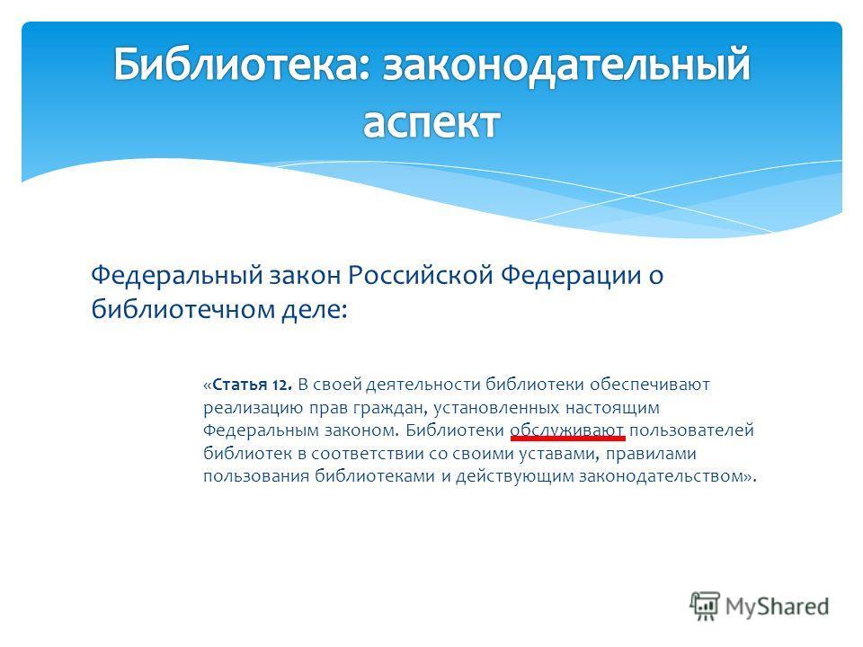 Федеральный закон Российской Федерации о библиотечном деле: «Статья 12. В своей деятельности библиотеки обеспечивают реализацию прав граждан, установленных настоящим Федеральным законом. Библиотеки обслуживают пользователей библиотек в соответствии с