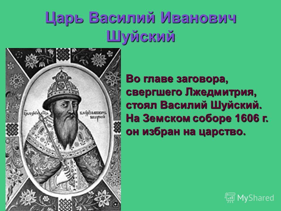 Царь Василий Иванович Шуйский Во главе заговора, свергшего Лжедмитрия, стоял Василий Шуйский. На Земском соборе 1606 г. он избран на царство.