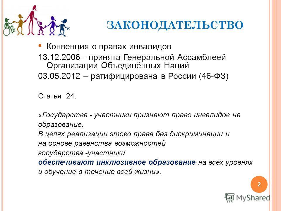 2 ЗАКОНОДАТЕЛЬСТВО Конвенция о правах инвалидов 13.12.2006 - принята Генеральной Ассамблеей Организации Объединённых Наций 03.05.2012 – ратифицирована в России (46-ФЗ) Статья 24: «Государства - участники признают право инвалидов на образование. В цел