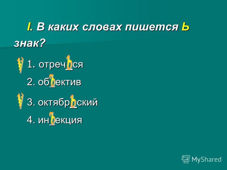 I. В каких словах пишется Ь знак? 1. отреч _ ся 2. об_ектив 3. октябр _ ский 4. ин_екция
