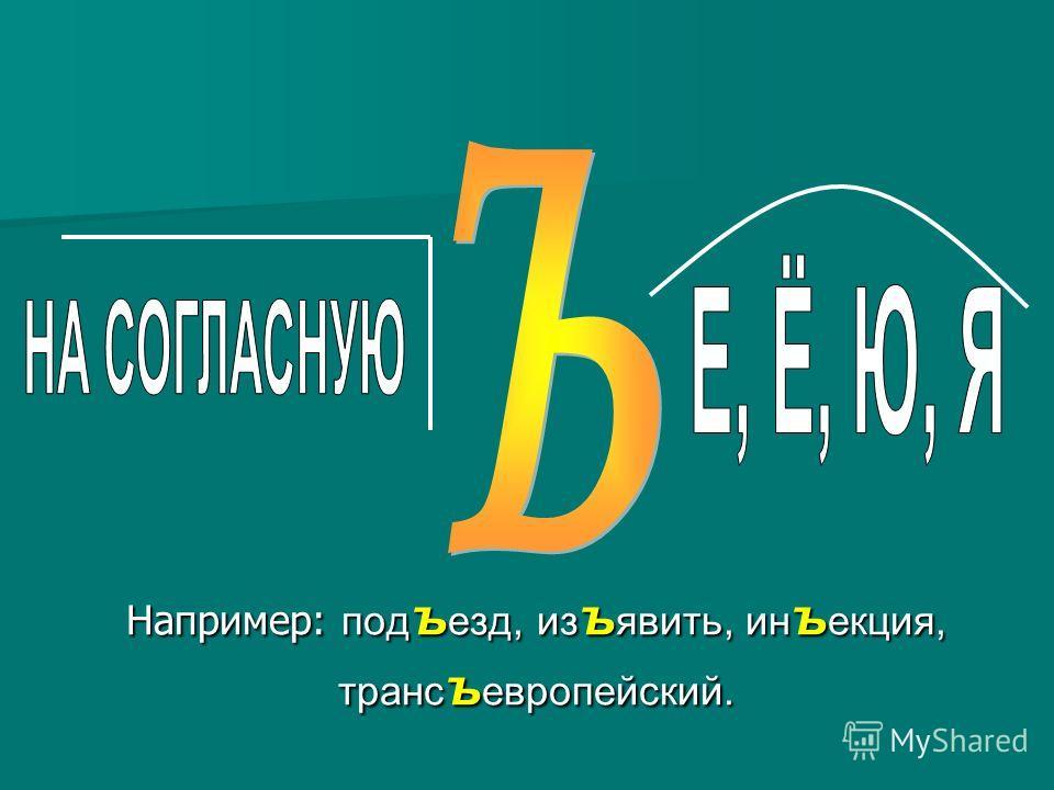 Например: под ъ езд, из ъ явить, ин ъ екция, транс ъ европейский.