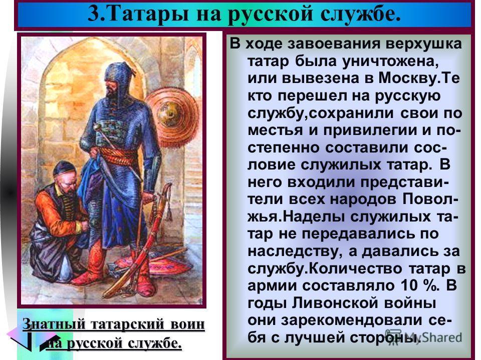 Меню В ходе завоевания верхушка татар была уничтожена, или вывезена в Москву.Те кто перешел на русскую службу,сохранили свои по местья и привилегии и по- степенно составили сос- ловие служилых татар. В него входили представи- тели всех народов Повол-