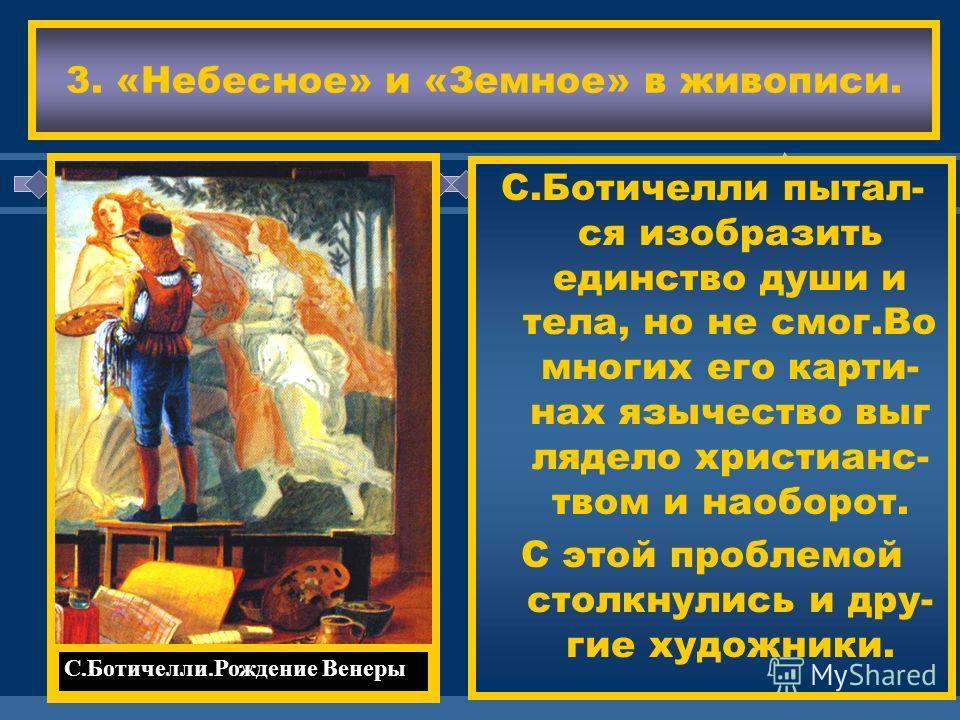 ЖДЕМ ВАС! С.Ботичелли пытал- ся изобразить единство души и тела, но не смог.Во многих его карти- нах язычество выг лядело христианс- твом и наоборот. С этой проблемой столкнулись и дру- гие художники. 3. «Небесное» и «Земное» в живописи. С.Ботичелли.