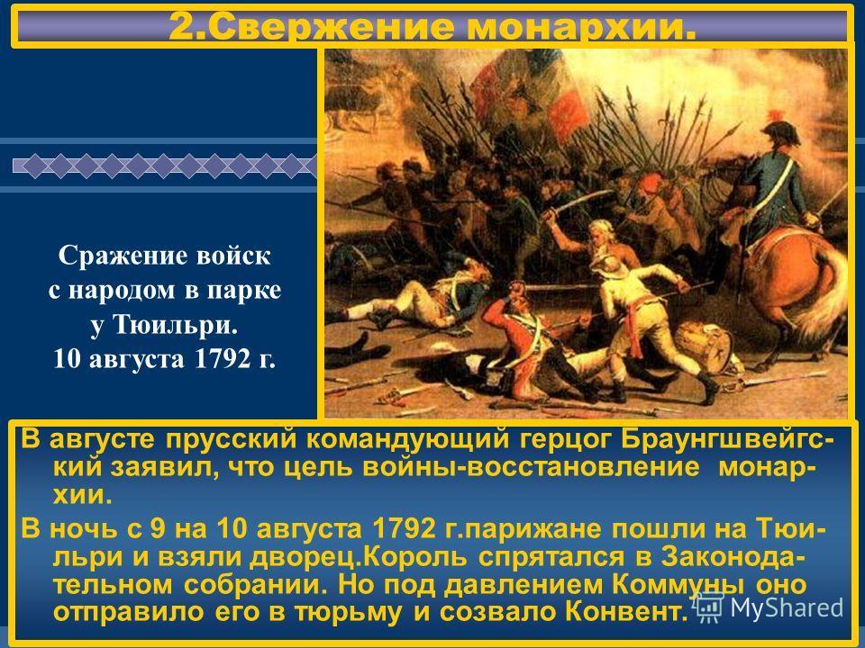 ЖДЕМ ВАС! 2.Свержение монархии. В августе прусский командующий герцог Браунгшвейгс- кий заявил, что цель войны-восстановление монар- хии. В ночь с 9 на 10 августа 1792 г.парижане пошли на Тюи- льри и взяли дворец.Король спрятался в Законода- тельном