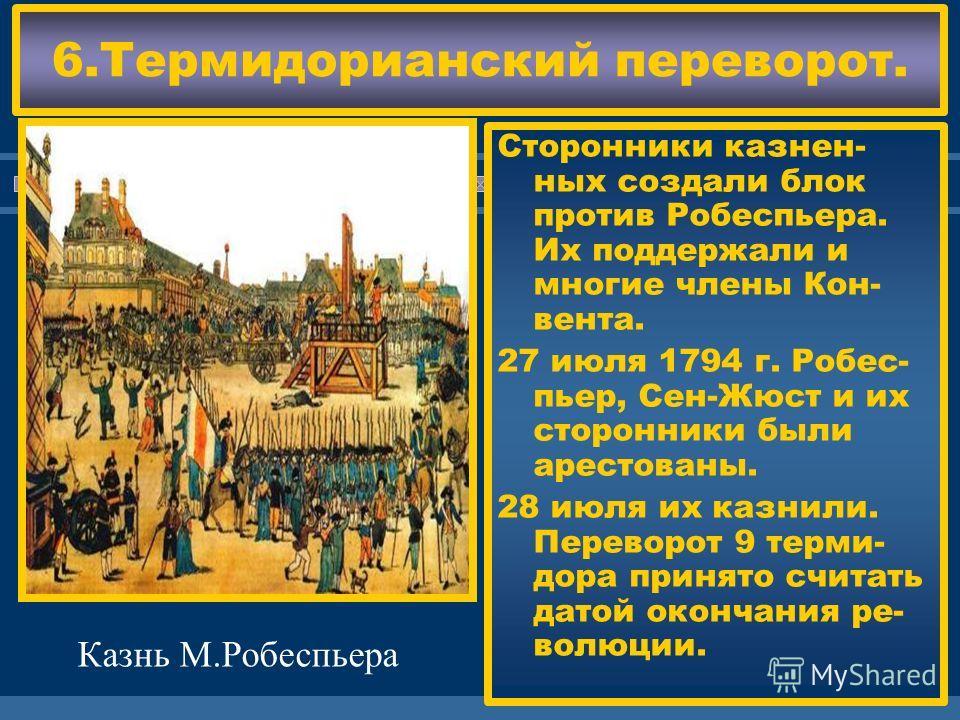 ЖДЕМ ВАС! 6.Термидорианский переворот. Сторонники казнен- ных создали блок против Робеспьера. Их поддержали и многие члены Кон- вента. 27 июля 1794 г. Робес- пьер, Сен-Жюст и их сторонники были арестованы. 28 июля их казнили. Переворот 9 терми- дора