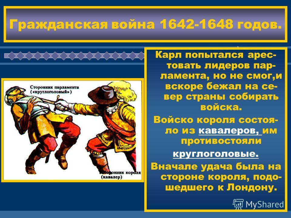ЖДЕМ ВАС! Гражданская война 1642-1648 годов. Карл попытался арес- товать лидеров пар- ламента, но не смог,и вскоре бежал на се- вер страны собирать войска. Войско короля состоя- ло из кавалеров, им противостояли круглоголовые. Вначале удача была на с