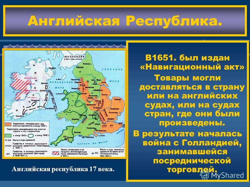 ЖДЕМ ВАС! Английская Республика. В1651. был издан «Навигационный акт» Товары могли доставляться в страну или на английских судах, или на судах стран, где они были произведены. В результате началась война с Голландией, занимавшейся посреднической торг