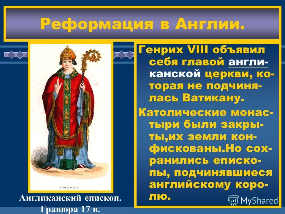 ЖДЕМ ВАС! Реформация в Англии. Генрих VIII объявил себя главой англи- канской церкви, ко- торая не подчиня- лась Ватикану. Католические монас- тыри были закры- ты,их земли кон- фискованы.Но сох- ранились еписко- пы, подчинявшиеся английскому коро- лю