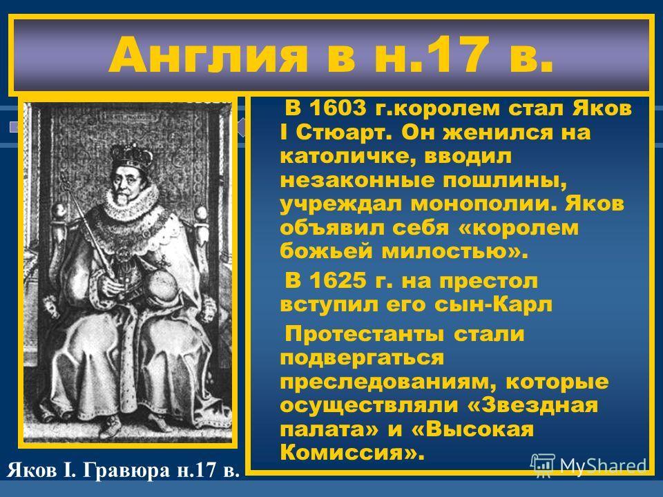 ЖДЕМ ВАС! В 1603 г.королем стал Яков I Стюарт. Он женился на католичке, вводил незаконные пошлины, учреждал монополии. Яков объявил себя «королем божьей милостью». В 1625 г. на престол вступил его сын-Карл Протестанты стали подвергаться преследования