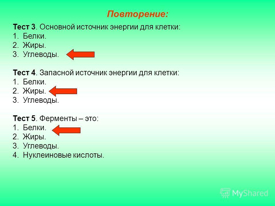 Тест 3. Основной источник энергии для клетки: 1.Белки. 2.Жиры. 3.Углеводы. Тест 4. Запасной источник энергии для клетки: 1.Белки. 2.Жиры. 3.Углеводы. Тест 5. Ферменты – это: 1.Белки. 2.Жиры. 3.Углеводы. 4.Нуклеиновые кислоты. Повторение: