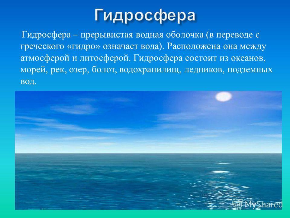 Г идросфера – п рерывистая в одная о болочка ( в п ереводе с греческого « гидро » о значает в ода ). Р асположена о на м ежду атмосферой и л итосферой. Г идросфера с остоит и з о кеанов, морей, р ек, о зер, б олот, в одохранилищ, л едников, п одземны