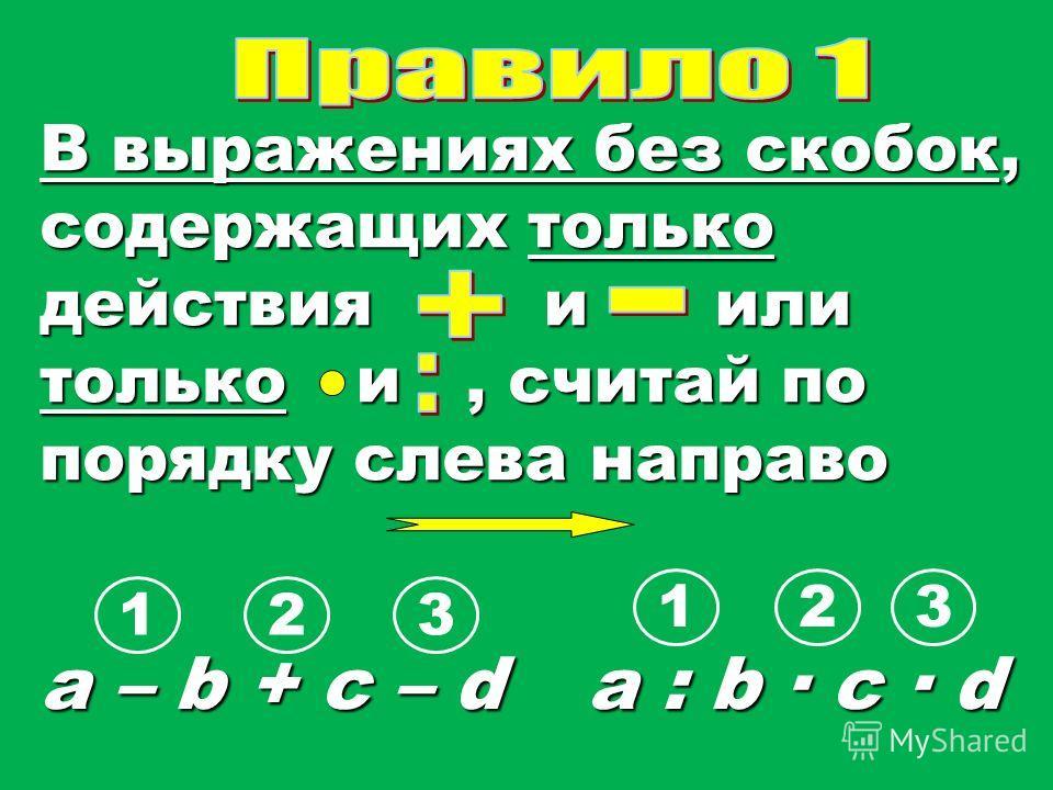 В выражениях без скобок, содержащих только действия и или толькои, считай по порядку слева направо a – b + c – d a : b c · d 1 123 32