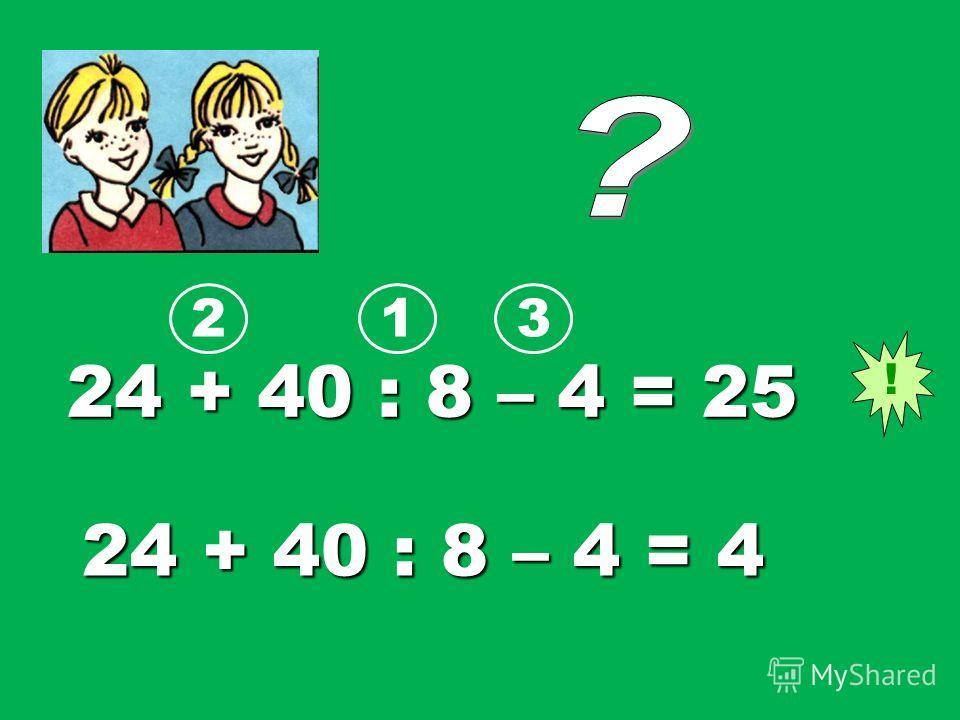 24 + 40 : 8 – 4 = 25 24 + 40 : 8 – 4 = 4 ! 123