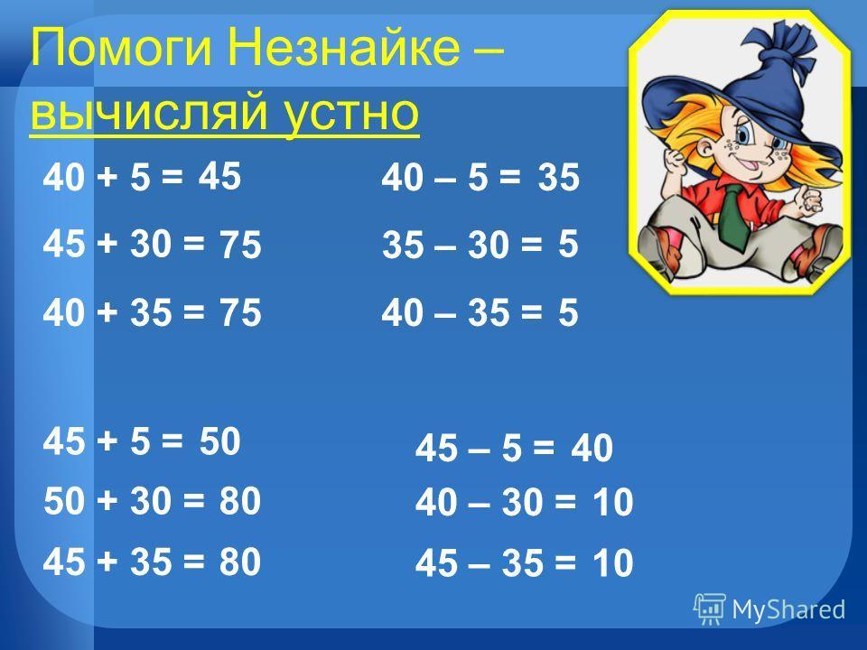 Помоги Незнайке – вычисляй устно 40 + 5 = 45 + 30 = 40 + 35 = 45 75 45 + 5 = 50 + 30 = 45 + 35 = 50 80 40 – 5 =35 35 – 30 = 5 40 – 35 =5 45 – 5 =40 40 – 30 =10 45 – 35 =10