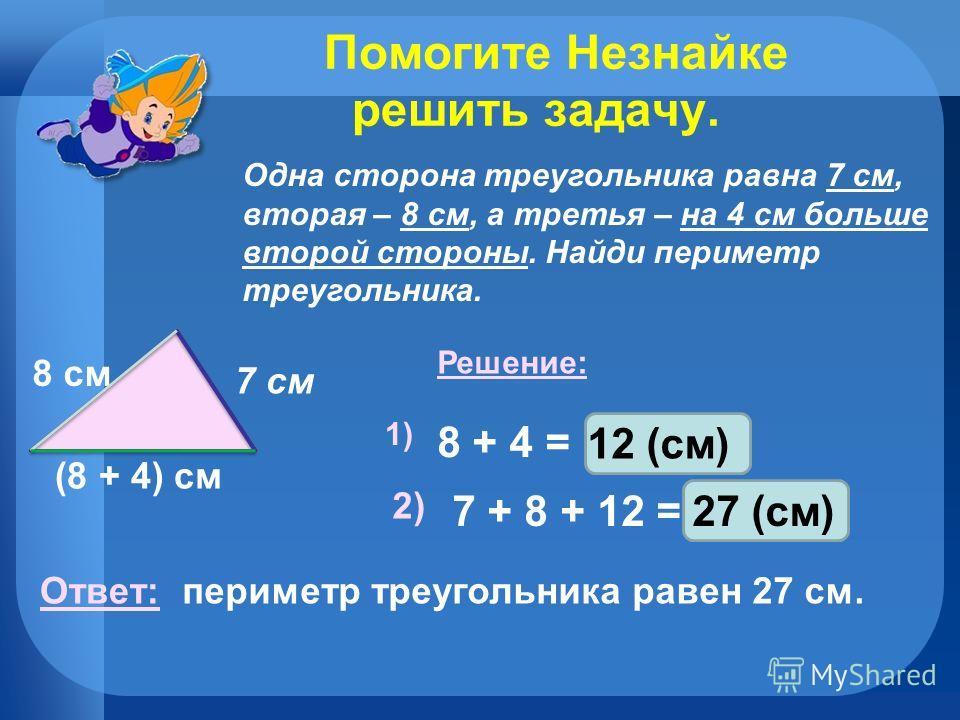 Помогите Незнайке решить задачу. Одна сторона треугольника равна 7 см, вторая – 8 см, а третья – на 4 см больше второй стороны. Найди периметр треугольника. 7 см 8 см (8 + 4) см Решение: 1) 8 + 4 = 2) 7 + 8 + 12 =27 (см) Ответ: периметр треугольника