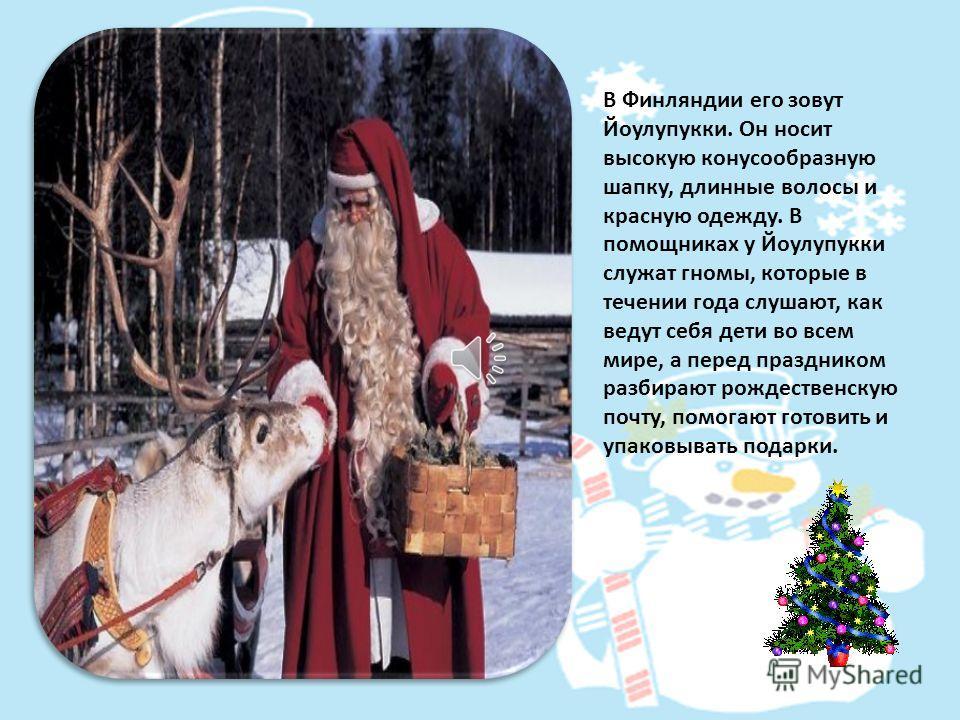 В странах Западной Европы его зовут Санта Клаус. Он одет в красную курточку, отороченную белым мехом и в красные шаровары. На голове красных колпак.
