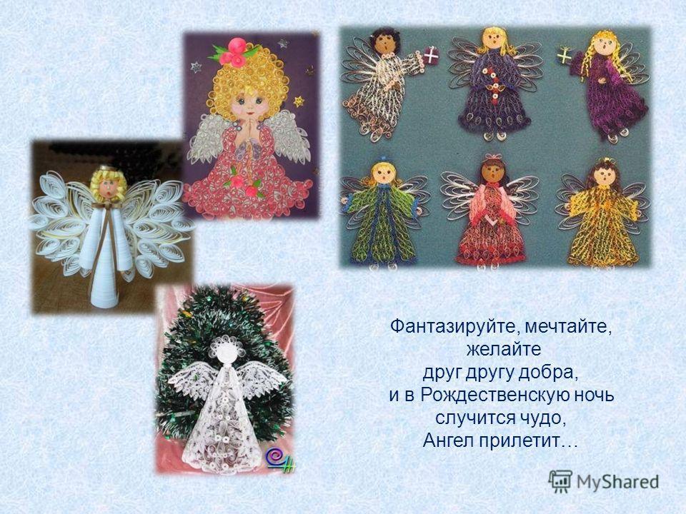 Фантазируйте, мечтайте, желайте друг другу добра, и в Рождественскую ночь случится чудо, Ангел прилетит…