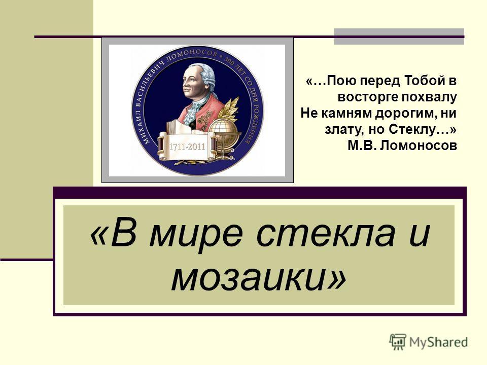 «В мире стекла и мозаики» «…Пою перед Тобой в восторге похвалу Не камням дорогим, ни злату, но Стеклу…» М.В. Ломоносов