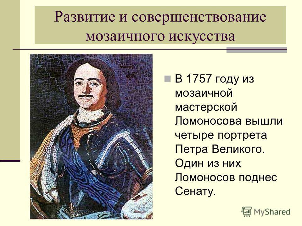 Развитие и совершенствование мозаичного искусства В 1757 году из мозаичной мастерской Ломоносова вышли четыре портрета Петра Великого. Один из них Ломоносов поднес Сенату.