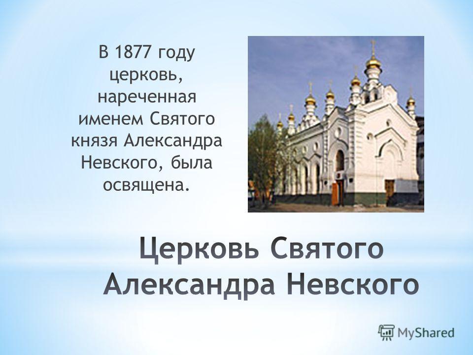 В 1877 году церковь, нареченная именем Святого князя Александра Невского, была освящена.