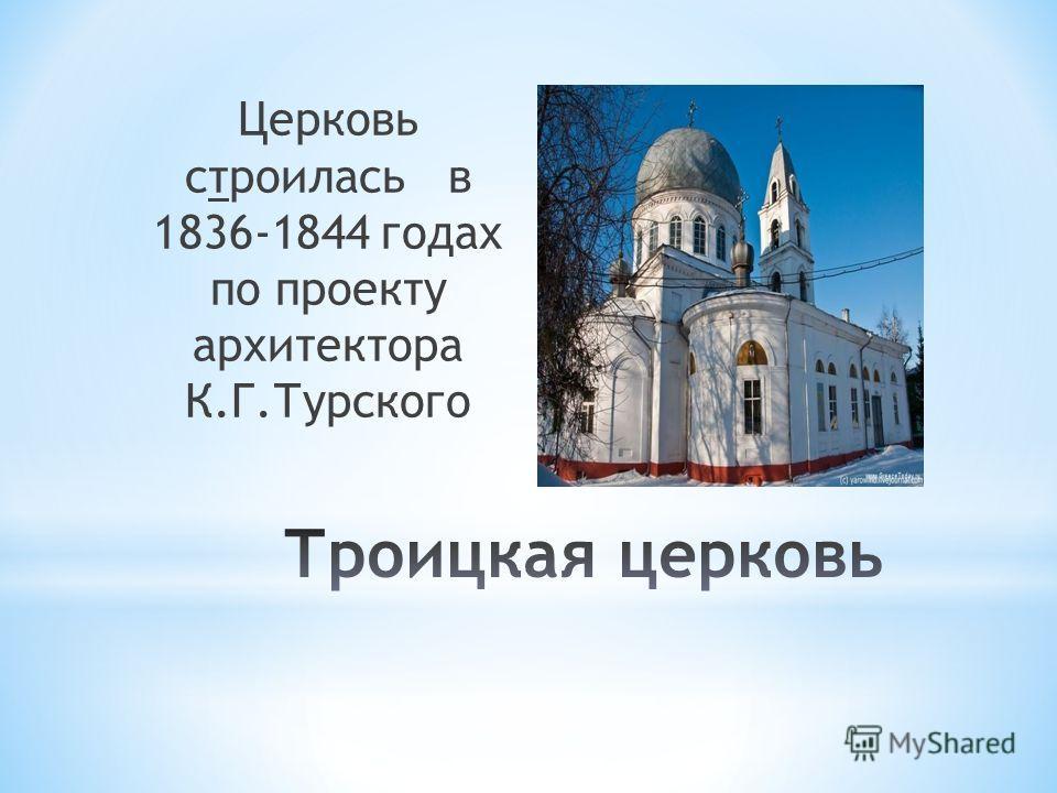 Церковь строилась в 1836-1844 годах по проекту архитектора К.Г.Турского