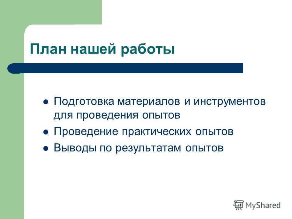 План нашей работы Подготовка материалов и инструментов для проведения опытов Проведение практических опытов Выводы по результатам опытов