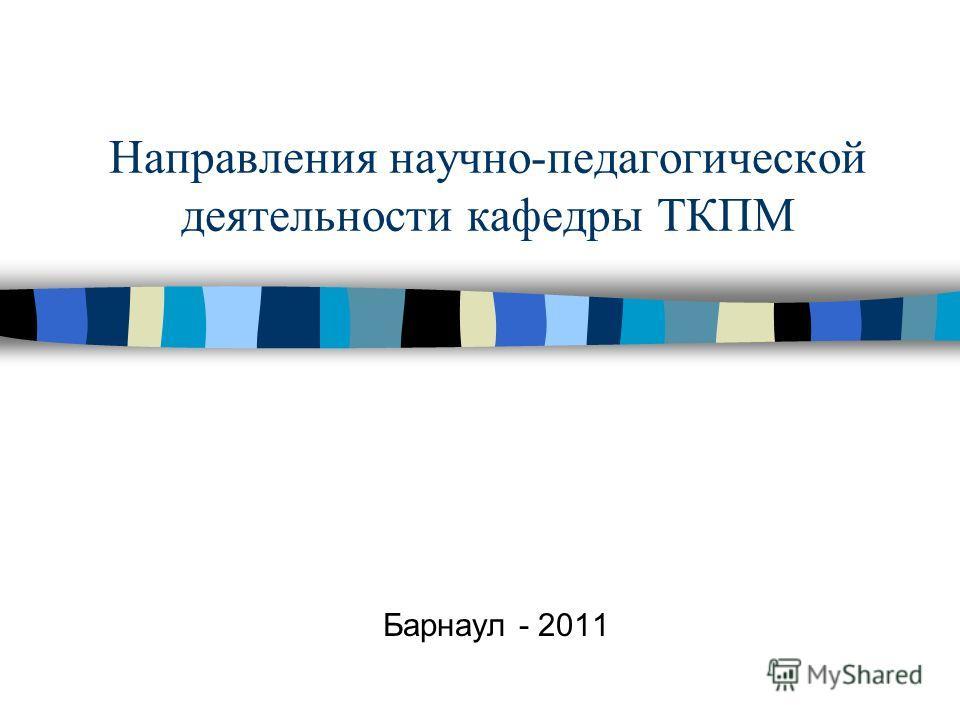 Направления научно-педагогической деятельности кафедры ТКПМ Барнаул - 2011