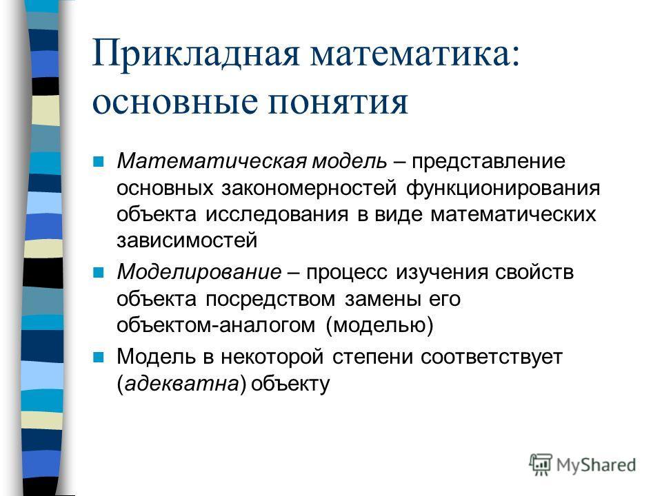 Прикладная математика: основные понятия Математическая модель – представление основных закономерностей функционирования объекта исследования в виде математических зависимостей Моделирование – процесс изучения свойств объекта посредством замены его об