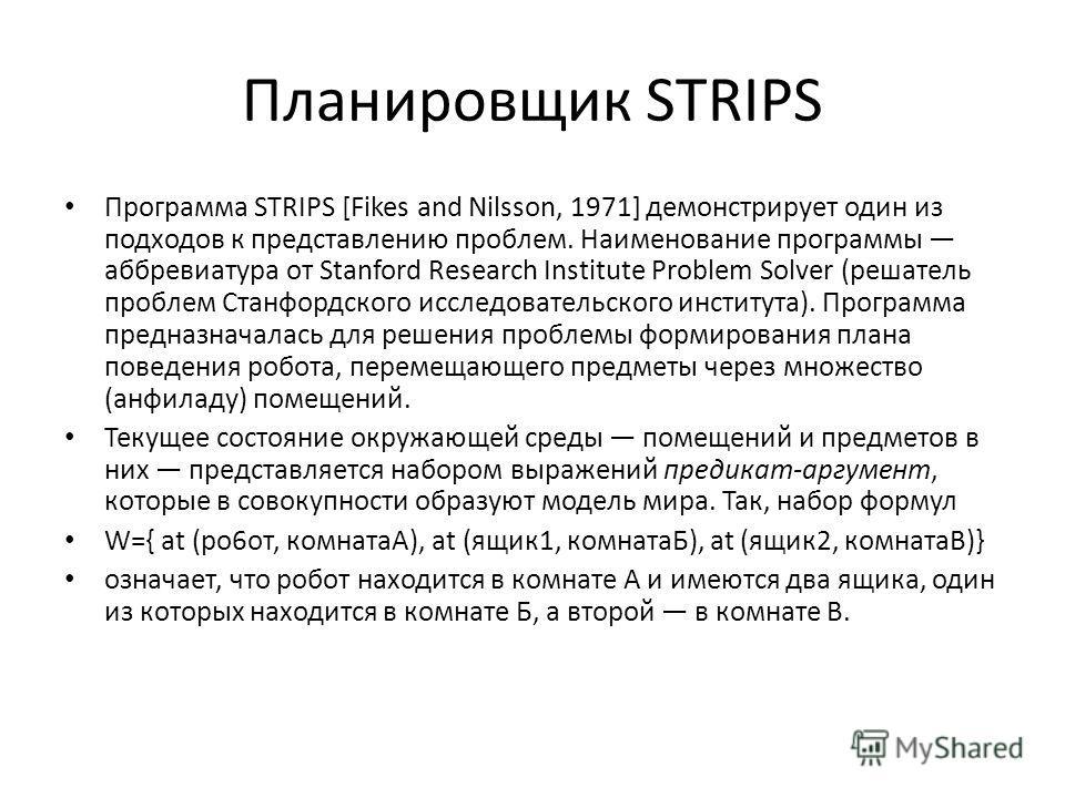 Планировщик STRIPS Программа STRIPS [Fikes and Nilsson, 1971] демонстрирует один из подходов к представлению проблем. Наименование программы аббревиатура от Stanford Research Institute Problem Solver (решатель проблем Станфордского исследовательского