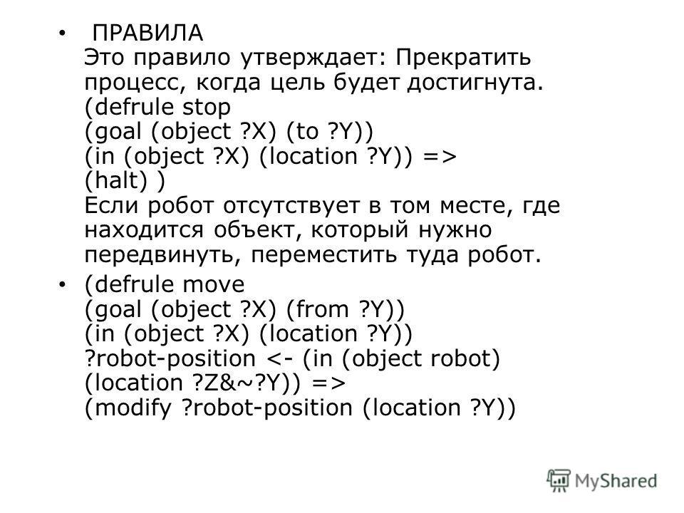 ПРАВИЛА Это правило утверждает: Прекратить процесс, когда цель будет достигнута. (defrule stop (goal (object ?X) (to ?Y)) (in (object ?X) (location ?Y)) => (halt) ) Если робот отсутствует в том месте, где находится объект, который нужно передвинуть,