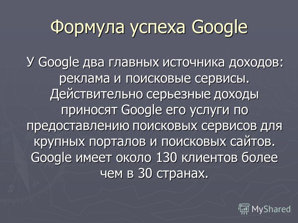 Формула успеха Google У Google два главных источника доходов: реклама и поисковые сервисы. Действительно серьезные доходы приносят Google его услуги по предоставлению поисковых сервисов для крупных порталов и поисковых сайтов. Google имеет около 130