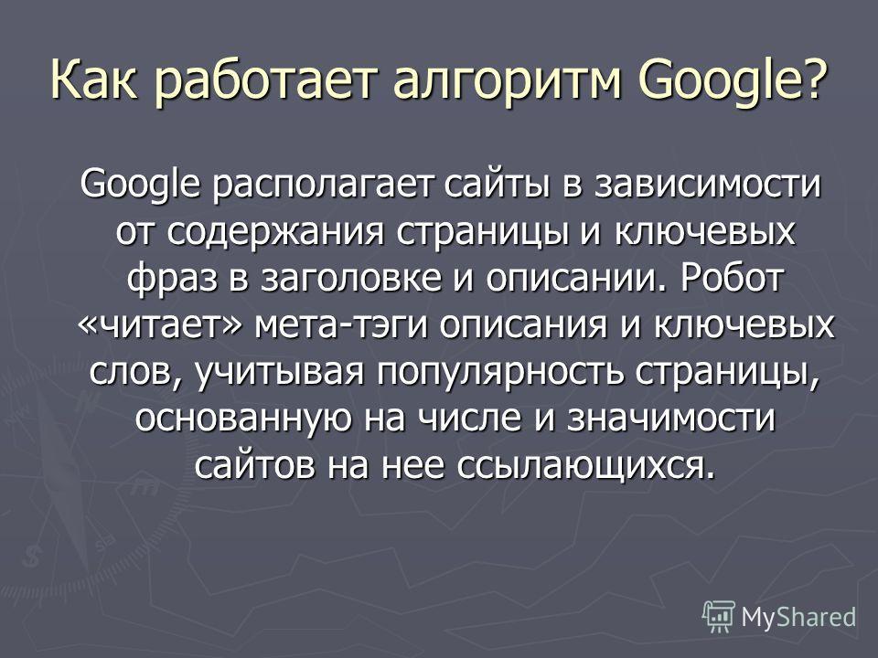 Как работает алгоритм Google? Google располагает сайты в зависимости от содержания страницы и ключевых фраз в заголовке и описании. Робот «читает» мета-тэги описания и ключевых слов, учитывая популярность страницы, основанную на числе и значимости са