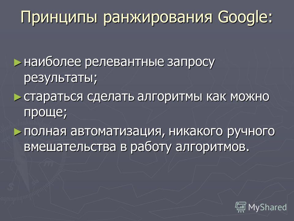 Принципы ранжирования Google: наиболее релевантные запросу результаты; наиболее релевантные запросу результаты; стараться сделать алгоритмы как можно проще; стараться сделать алгоритмы как можно проще; полная автоматизация, никакого ручного вмешатель