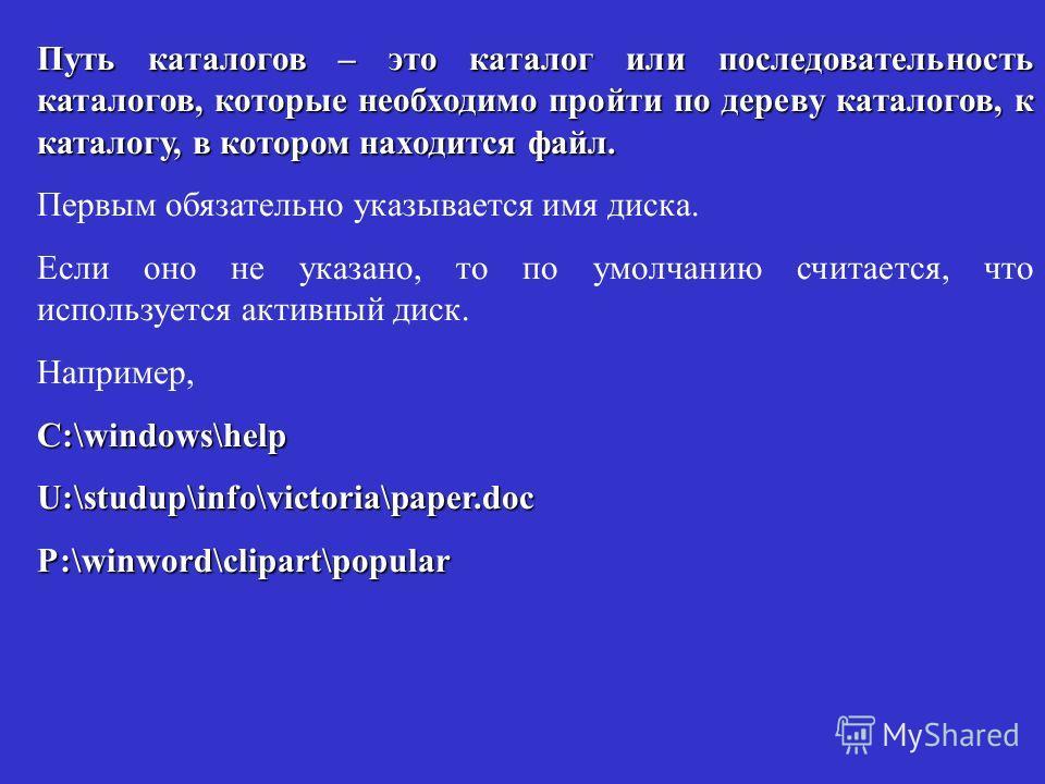 Путь каталогов – это каталог или последовательность каталогов, которые необходимо пройти по дереву каталогов, к каталогу, в котором находится файл. Первым обязательно указывается имя диска. Если оно не указано, то по умолчанию считается, что использу