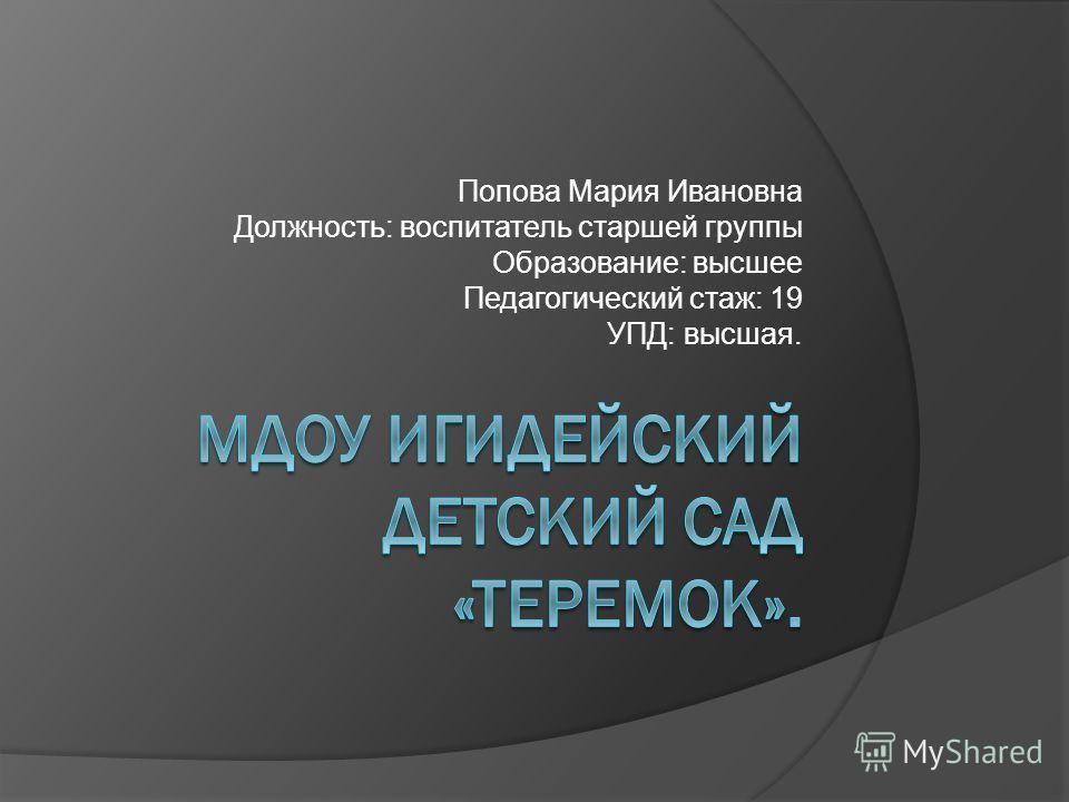 Попова Мария Ивановна Должность: воспитатель старшей группы Образование: высшее Педагогический стаж: 19 УПД: высшая.