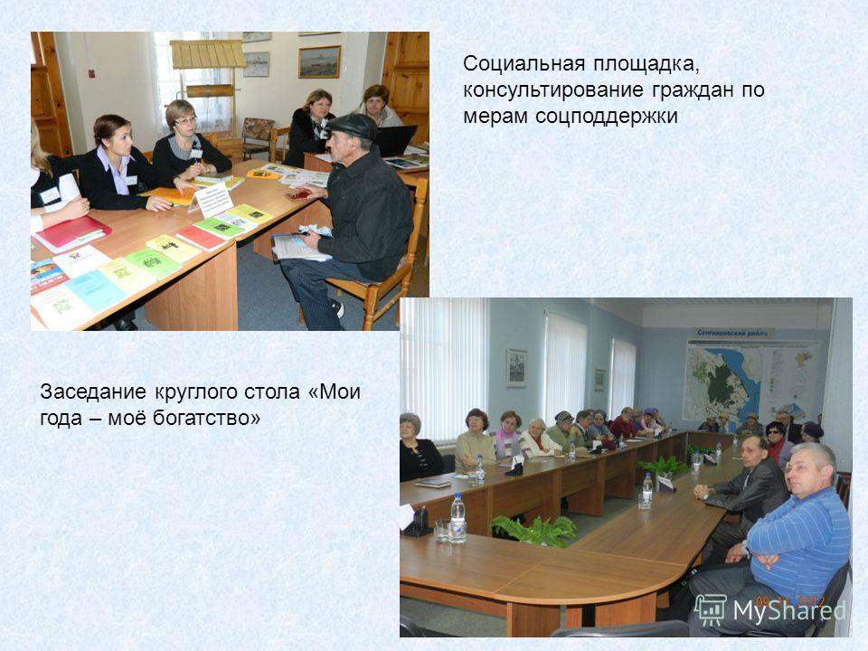 Социальная площадка, консультирование граждан по мерам соцподдержки Заседание круглого стола «Мои года – моё богатство»