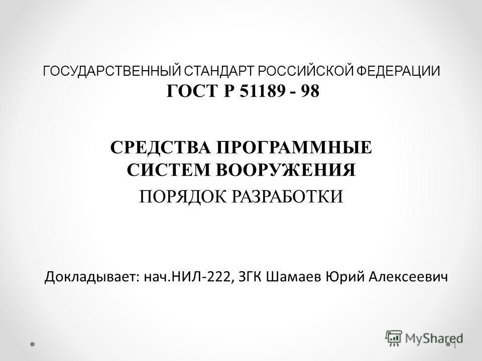 СРЕДСТВА ПРОГРАММНЫЕ СИСТЕМ ВООРУЖЕНИЯ ПОРЯДОК РАЗРАБОТКИ ГОСУДАРСТВЕННЫЙ СТАНДАРТ РОССИЙСКОЙ ФЕДЕРАЦИИ ГОСТ Р 51189 - 98 Докладывает: нач.НИЛ-222, ЗГК Шамаев Юрий Алексеевич 1