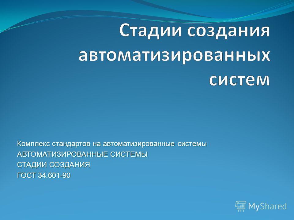 Комплекс стандартов на автоматизированные системы АВТОМАТИЗИРОВАННЫЕ СИСТЕМЫ СТАДИИ СОЗДАНИЯ ГОСТ 34.601-90 ГОСТ 34.601-90