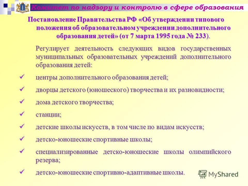 Комитет по надзору и контролю в сфере образования Постановление Правительства РФ «Об утверждении типового положения об образовательном учреждении дополнительного образования детей» (от 7 марта 1995 года 233). Регулирует деятельность следующих видов г
